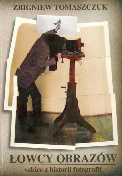 Łowcy obrazów : szkice z historii fotografii