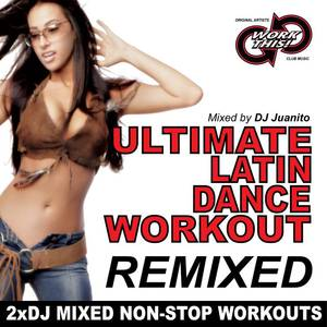 Ultimate Latin Dance Workout Remixed (Mixed by DJ Juanito)