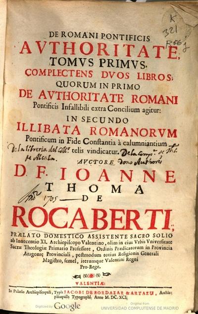 De romani pontificis authoritate tomus primus complectens duos libros : quorum in primo de authoritate romani pontificis infallibili ... : in secundo illibata romanorum pontificum in fide constantia