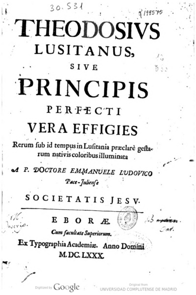 Theodosius lusitanus siue principis perfecti vera effigies rerum sub id tempus in Lusitania praeclarè gestarum nativis coloribus illuminata