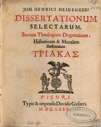 Joh. Henrici Heideggeri Dissertationum selectarum, Sacram Theologiam Dogmaticam, Historicam & Moralem illustrantium - [Tom. I],: Triakas.