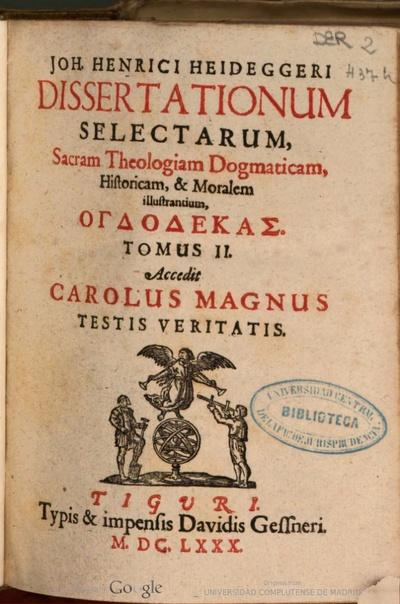 Joh. Henrici Heideggeri Dissertationum selectarum, Sacram Theologiam Dogmaticam, Historicam & Moralem illustrantium - Tomus II,: Ogdodekas ; Accedit Carolus Magnus testis veritatis.
