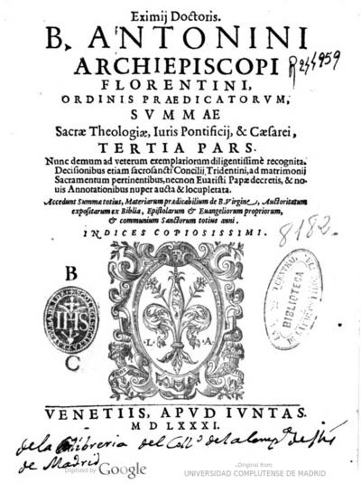 Eximij doctoris B. Antonini Archiepiscopi Florentini ... Summae Sacrae Theologiae, iuris Pontificij Caesarei prima pars ...