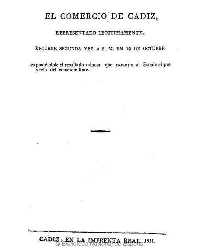 El comercio de Cadiz representado legítimamente, recurre segunda vez a S.M. en 12 de octubre exponiéndole el resultado ruinoso que causaria al Estado el proyecto del comercio libre [Texto impreso]
