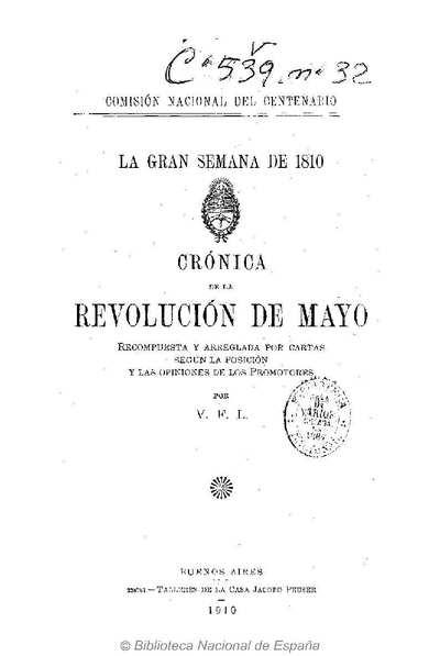 La gran semana de 1810 [Texto impreso] :]crónica de la revolución de mayo; recompuesta y arreglada por cartas según la posición y las opiniones de los promotores