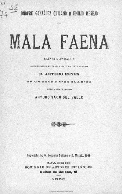 Mala faena [Texto impreso] :]sainete andaluz en un acto y tres cuadros, escrito sobre el pensamiento de un cuento de D. Arturo Reyes, en prosa y verso