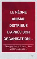 Le règne animal distribué d'après son organisation pour servir de base à l'histoire naturelle des animaux et d'introduction à l'anatomie comparée