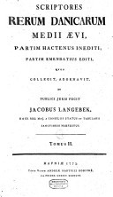Scriptores rerum Danicarum medii aevi partim hactenus inediti, partim emendatius editi, quos collegit, adornavit, et publici juris fecit Jacobus Langebek ..