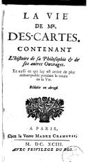 La vie de Mr. Descartes contenant l'histoire de sa philosophie et de ses autres ouvrages, et aussi ce qui luy est arrivé de plus remarquable pendant le cours de sa vie