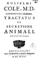 Guilielmi Cole, M. D. ...Tractatus de secretione animali