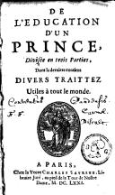 De l'edvcation d'vn prince Divisée en trois parties, dont la dernière contient divers traittez utiles à tout le monde