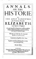 Annales or, The history of the most renowned and victorious princesse Elizabeth, late Queen of England Containing all the important and remarkable passages of state, both at home and abroad, during her long and prosperous...