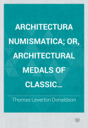 Architectura numismatica; or, Architectural medals of classic antiquity illustrated and explained by comparison with the monuments and the descriptions of ancient authors, and copious text