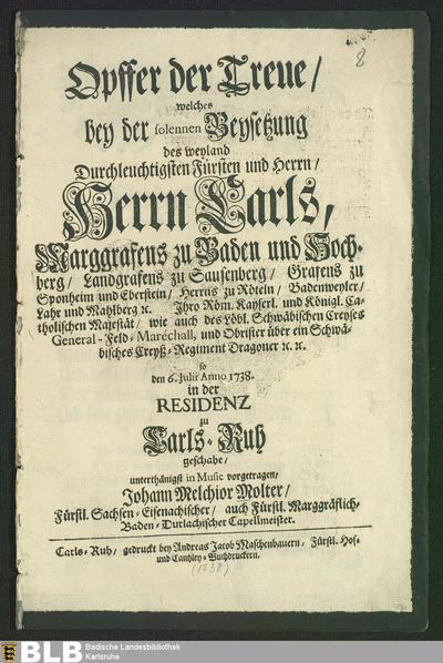 Opffer der Treue : welches bey der ... Beysetzung ... des ... Herrn Carls, Marggrafens zu Baden und Hochberg ... den 6. Julii Anno 1738 ...geschahe ; [Text]