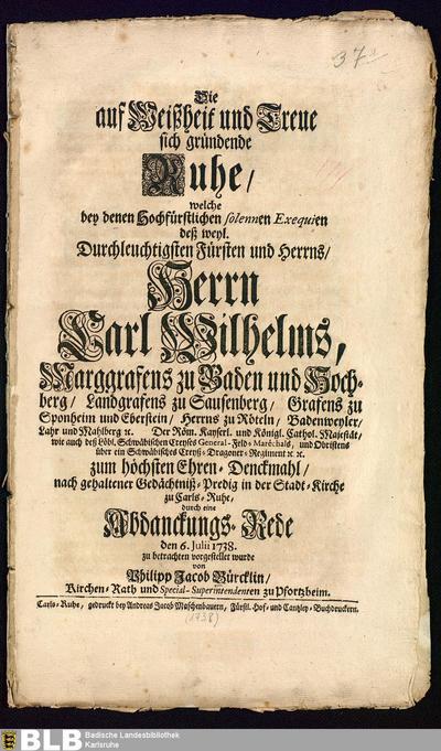 Die auf Weißheit und Treue sich gründende Ruhe, welche bey denen Hochfürstlichen solennen Exequien des ... Herrn Carl Wilhelms, Marggrafens zu Baden und Hochberg, ... nach gehaltener Gedächtnis-Predig ... durch eine...