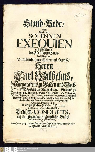 Stand-Rede, welche bey denen Solennen Exequien und Abführung des Fürstlichen Sargs des ... Herrn Carl Wilhelms, Marggrafens zu Baden und Hochberg, ... den 6ten Julii 1738. gehalten wurde