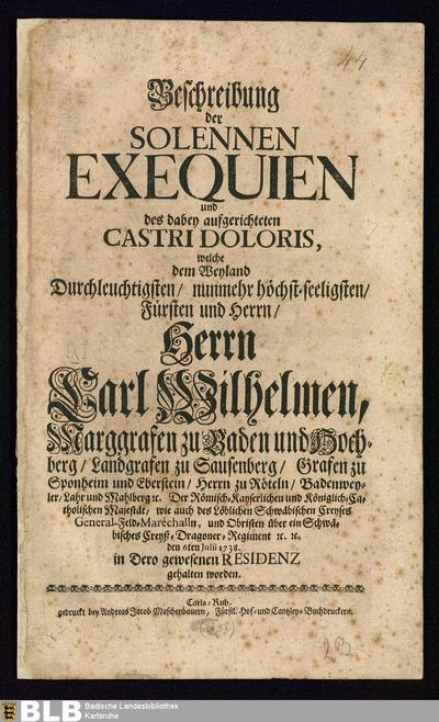 Beschreibung der Solennen Exequien und des dabey aufgerichteten Castri Doloris, welche ... dem ...Herrn Carl Wilhelmen, Marggrafen zu Baden und Hochberg ... den 6ten Julii 1738 in dero gewesenen Residenz gehalten worden