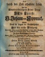 Das durch den Tod erhaltene Leben von dem Wundertätigen Blut-Zeug Jesu Christi H. Johann von Nepomuck ... In einem Musikalischen Oratorio ... vorgestellet. Die Poesie verfaßt von Anton Ignatz Ulbrich. In die Musik...