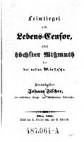 Leimtiegel als Lebens-Censor, oder höchster Mißmuth bei der vollen Weinflasche : Herausgeber Johann Fischer, ein verstorbener Preuße und auferstandener Österreicher