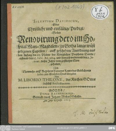 Silentium Davidicum, Oder Christliche und einfältige Predigt/ So bey Renovirung dero im Hospital Mariae Magdalenae zu Gotha lange wüst gelegene Capellen : ... aus dem Anfang des 65. Psalms ... den 15. Febr. An. 1664. und...