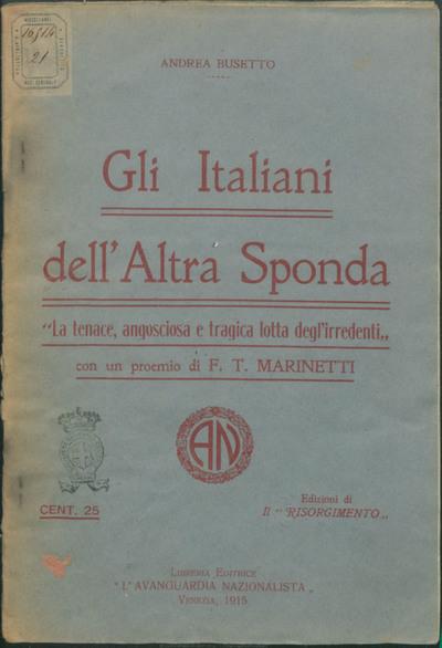 Gli italiani dell'altra sponda : la tenace, angosciosa e tragica lotta degl'irredenti / Andrea Busetto ; con un proemio di F. T. Marinetti