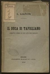 Il duca di Tapigliano : libretto comico in due atti con prologo / di A. Ghislanzoni ; musica del m.o cav.e Antonio Cagnoni