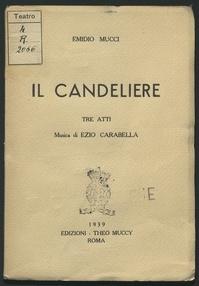 """Il candeliere : [opera in] tre atti / [di] Emidio Mucci ; [libera riduzione da """"Le Chandelier"""" di A. De Musset] ; musica di Ezio Carabella"""