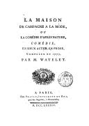 La maison de campagne à la mode, ou La comédie d'après nature : comédie en deux actes, en prose / composée en 1777 par M. Watelet