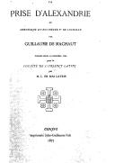 La prise d'Alexandrie, ou Chronique du roi Pierre Ier de Lusignan / par Guillaume de Machaut ; publiée pour la première fois pour la Société de l'Orient latin par M. L. de Mas-Latrie