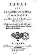 Essai sur le génie original d'Homère , avec l'état actuel de la Troade comparé à son état ancien, traduit de l'anglois de M. Wood,...