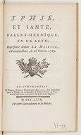 Iphis et Ïante, ballet héroïque en 1 acte, représenté devant Sa Majesté à Fontainebleau, le 26 octobre 1769. [Paroles de P.-C. Roy, musique de Rebel et Francoeur.]
