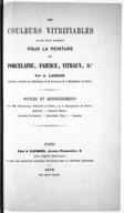 Des Couleurs vitrifiables et de leur emploi pour la peinture sur porcelaine, faïence, vitraux, etc., par A. Lacroix,... Notices et renseignements...
