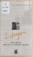 Non, Aragon n'est pas un écrivain engagé ! : textes inconnus ou méconnus / [choisis et présentés par] Jean Albertini