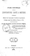 Étude historique sur les corporations d'arts et métiers, comprenant l'histoire des communautés et confréries de marchands et d'artisans jusqu'à leur abolition en France en 1791 : Ce que les classes ouvrières doivent à...