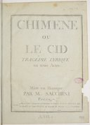 Chimène ou Le Cid, tragédie lyrique en trois actes représenté devant leurs Majestés le mardy 18 novembre 1783, et pour la 1ere fois sur le théâtre de l'Académie royale de musique le lundi 9 février 1784...