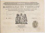 MADREGALI DI VERDELOT // A SEI INSIEME ALTRI MADREGALI DE // Diversi Eccellentissimi Autori Novamente per Antonio Gardano con Nova // Gionta Ristampati. // // A SEI [Marque de Gardano] VOCI // In Venetia Appresso di //...