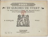 DI GIACHES DE WERT // IL SECONDO LIBRO DE MADRIGALI // A Cinque Voci, Novamente Con Nova Giunta Ristampati. // // A CINQUE ([Marque de Gardano]) VOCI // // In Venetia Appresso // Angelo Gardano // 1575. //