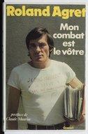Mon combat est le vôtre / Roland Agret ; propos recueillis par Marie-Josée Agret ; postface de Claude Mauriac