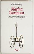 Marina Tsvetaeva : une ferveur tragique / Claude Delay