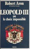 Léopold III ou Le choix impossible : février 1934-juillet 1940 / Robert Aron,...