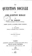 La question sociale est une question morale (2e édition) / par Th. Ziegler,... ; traduit d'après la 4e édition allemande par G. Palante,...