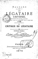 Le légataire universel : comédie en 5 actes représentée pour la première fois à Paris en 1708 ; La critique du légataire (Nouvelle édition) / Regnard