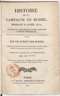 Histoire de la campagne de Russie, pendant l'année 1812 , contenant des détails puisés dans les sources officielles... par Sir Robert Ker Porter, ouvrage accompagné de plans de mouvemens des deux armées pendant leur marche...