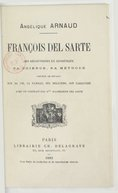 François Del Sarte : ses découvertes en esthétique, sa science, sa méthode : précédé de détails sur sa vie, sa famille, ses relations, son caractère... / Angélique Arnaud