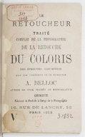 Le retoucheur : traité complet de la photographie, de la retouche, du coloris des épreuves albuminées par les couleurs et le système / A. Belloc,...