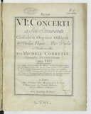 VI Concerti a sei strumenti, cimbalo o organo obligati, tre violini, flauto, alto viola e violoncello. Da Michele Corrette,... Opera XXVI...