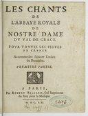 Les chants de l'abbaye-royale de Nostre-Dame du Val de Grace pour toutes les festes de l'année. Accomodez suivant l'ordre du Bréviaire. Première partie
