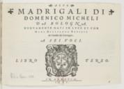 Madrigali, di Domenico Micheli, da Bologna, nuovamente dati in luce et con ogni diligenza revisti da Claudio da Correggio. A sei voci. Libro terzo