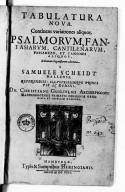 Tabulatura nova, continens variationes aliquot Psalmorum fantasiarum, contilenarum, passamezo, et canones aliquot, in gratian organistarum adornata à Samuel Scheidt...