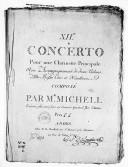 XIIe Concerto pour une clarinette principale avec accompagnement de deux violons, alto, basse, cors et hautbois, composé par Mr Michell. Exécuté plusieurs fois au Concert spirituel par l'auteur